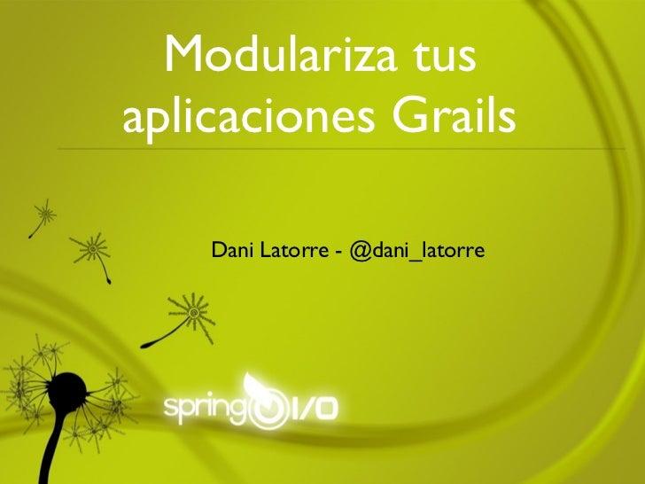 Modulariza tusaplicaciones Grails    Dani Latorre - @dani_latorre