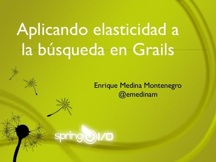 Aplicando elasticidad ala búsqueda en Grails          Enrique Medina Montenegro                 @emedinam