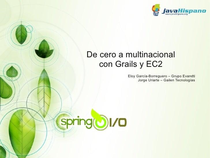 De cero a multinacional   con Grails y EC2          Eloy García-Borreguero – Grupo Evandti                Jorge Uriarte – ...