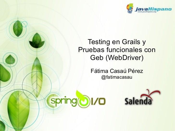 Testing en Grails y Pruebas funcionales con Geb (WebDriver) Fátima Casaú Pérez @fatimacasau