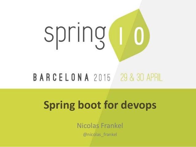 Spring boot for devops Nicolas Frankel @nicolas_frankel