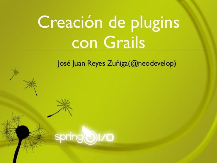 Creación de plugins    con Grails  José Juan Reyes Zuñiga(@neodevelop)