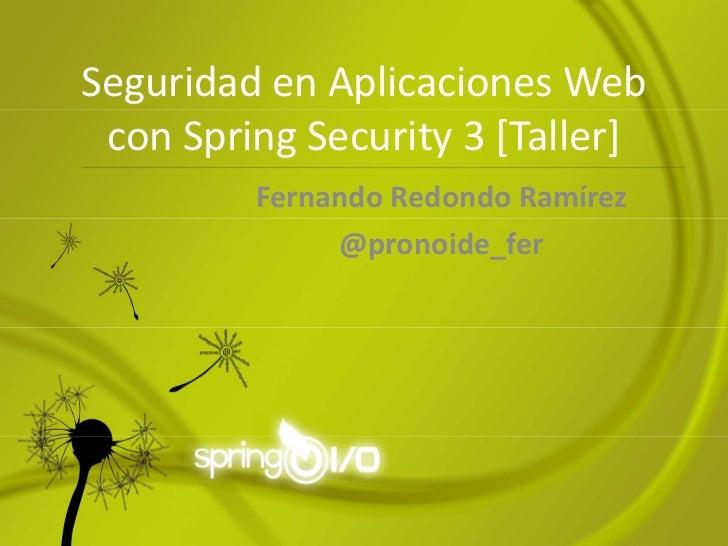 Seguridad en Aplicaciones Web con Spring Security 3 [Taller]         Fernando Redondo Ramírez              @pronoide_fer