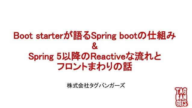 Boot starterが語るSpring bootの仕組み & Spring 5以降のReactiveな流れと フロントまわりの話 株式会社タグバンガーズ