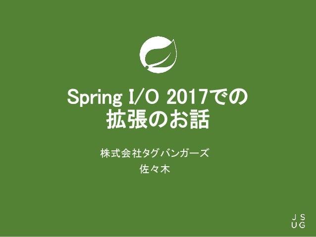 Spring I/O 2017での 拡張のお話 株式会社タグバンガーズ 佐々木