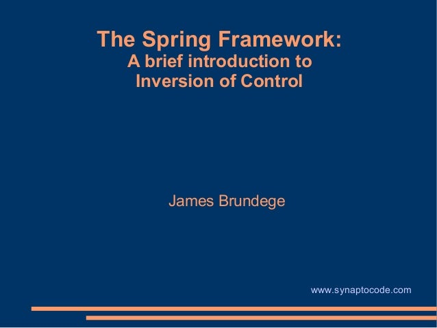 The Spring Framework:  A brief introduction to   Inversion of Control       James Brundege                        www.syna...