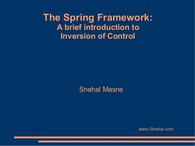 The Spring Framework:  A brief introduction to   Inversion of Control        Snehal Masne                        www.iSneh...