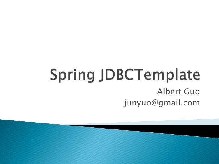 Spring JDBCTemplate<br />Albert Guo<br />junyuo@gmail.com<br />