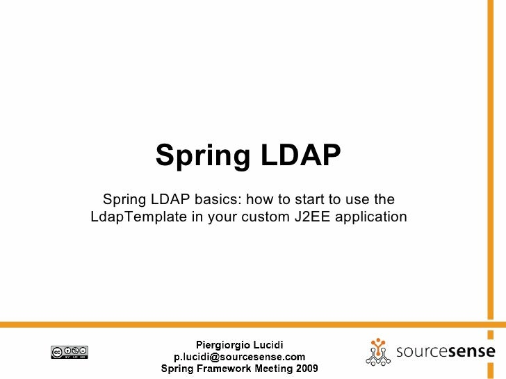 Spring LDAP  Spring LDAP basics: how to start to use the LdapTemplate in your custom J2EE application