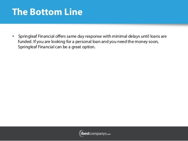 The Bottom Line •  Springleaf Financial offers same day response with minimal delays until loans are funded. If you are loo...