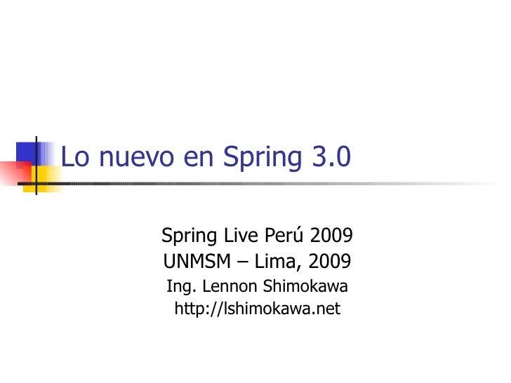 Lo nuevo en Spring 3.0 Spring Live Perú 2009 UNMSM – Lima, 2009 Ing. Lennon Shimokawa http://lshimokawa.net
