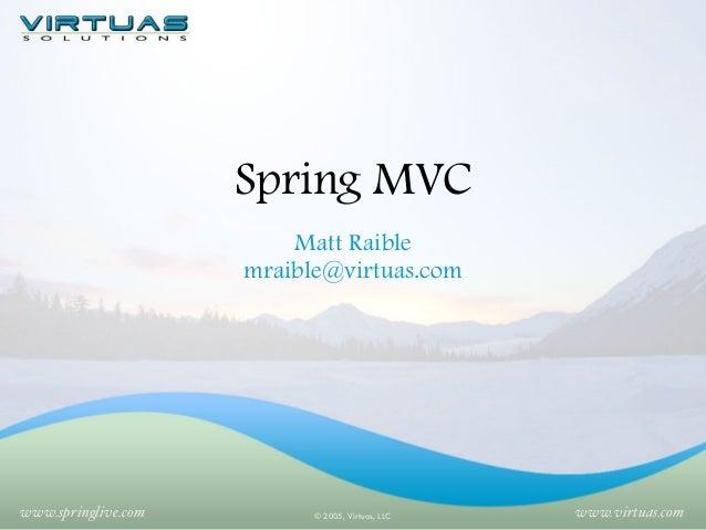 Spring MVC Matt Raible mraible@virtuas.com  www.springlive.com  © 2005, Virtuas, LLC  www.virtuas.com