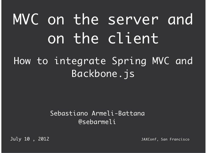 MVC on the server and     on the client How to integrate Spring MVC and           Backbone.js                 Sebastiano A...