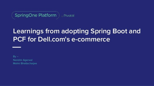 Learnings from adopting Spring Boot and PCF for Dell.com's e-commerce By – Nandini Agarwal Malini Bhattacharjee