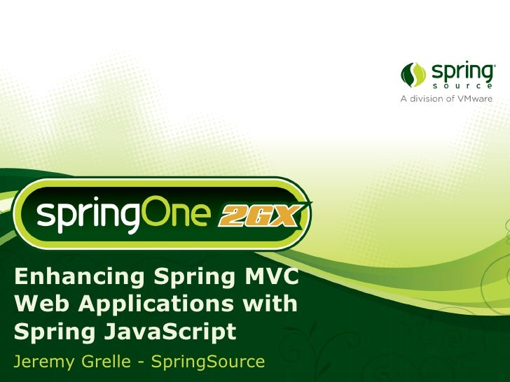 Enhancing Spring MVC Web Applications with Spring JavaScript Jeremy Grelle - SpringSource