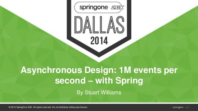 Asynchronous Design: 1M events per  second – with Spring  By Stuart Williams  © 2014 SpringOne 2GX. All rights reserved. D...