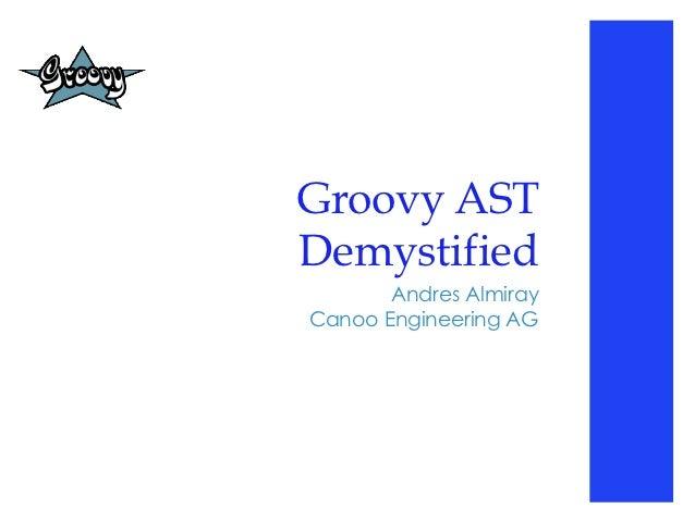 Groovy ASTDemystified       Andres AlmirayCanoo Engineering AG