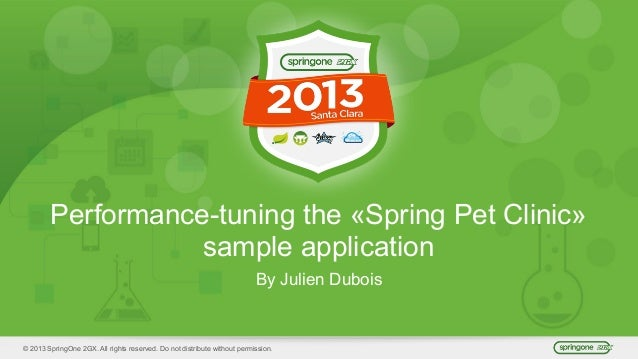 © 2013 SpringOne 2GX. All rights reserved. Do not distribute without permission. Performance-tuning the «Spring Pet Clinic...