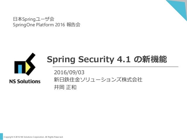 Copyright ©2016 NS Solutions Corporation. All Rights Reserved. Spring Security 4.1 の新機能 2016/09/03 新日鉄住金ソリューションズ株式会社 井岡 正和...