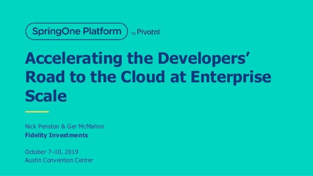 Accelerating the Developers' Road to the Cloud at Enterprise Scale Nick Penston & Ger McMahon Fidelity Investments October...