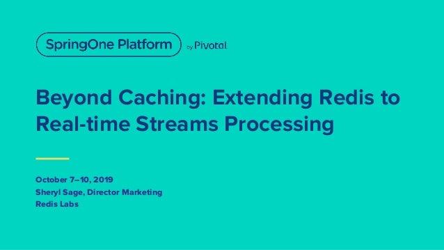 Beyond Caching: Extending Redis to Real-time Streams Processing October 7–10, 2019 Sheryl Sage, Director Marketing Redis L...