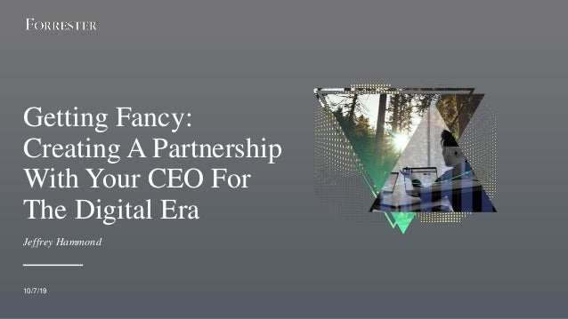 Getting Fancy: Creating A Partnership With Your CEO For The Digital Era 10/7/19 Jeffrey Hammond