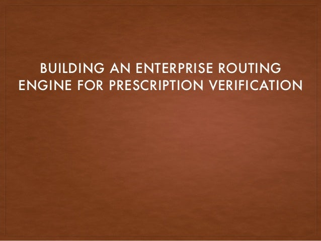 BUILDING AN ENTERPRISE ROUTING ENGINE FOR PRESCRIPTION VERIFICATION