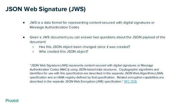JSON Web Signature (JWS) ● JWS is a data format for representing content secured with digital signatures or Message Authen...