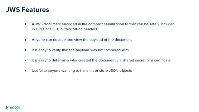 JWS Features ● A JWS document encoded in the compact serialization format can be safely included in URLs or HTTP authoriza...