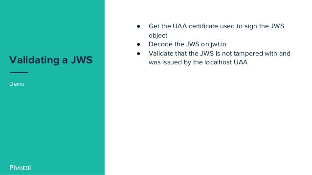Validating a JWS Demo ● Get the UAA certificate used to sign the JWS object ● Decode the JWS on jwt.io ● Validate that the...