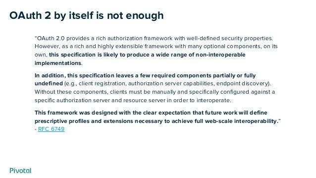 """OAuth 2 by itself is not enough """"OAuth 2.0 provides a rich authorization framework with well-defined security properties. ..."""