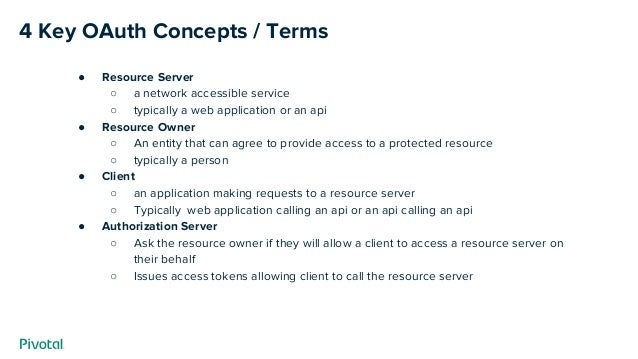 4 Key OAuth Concepts / Terms ● Resource Server ○ a network accessible service ○ typically a web application or an api ● Re...
