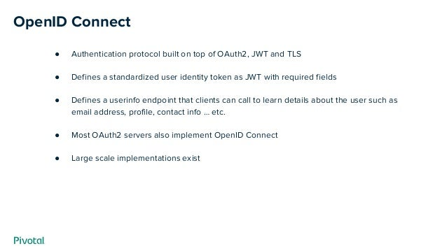 OpenID Connect ● Authentication protocol built on top of OAuth2, JWT and TLS ● Defines a standardized user identity token ...
