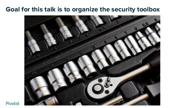 Goal for this talk is to organize the security toolbox