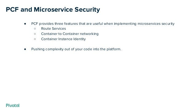 PCF and Microservice Security ● PCF provides three features that are useful when implementing microservices security ○ Rou...
