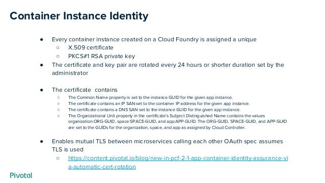 Container Instance Identity ● Every container instance created on a Cloud Foundry is assigned a unique ○ X.509 certificate...