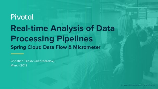 © Copyright 2019 Pivotal Software, Inc. All rights Reserved. Christian Tzolov (@christzolov) March 2019 Real-time Analysis...