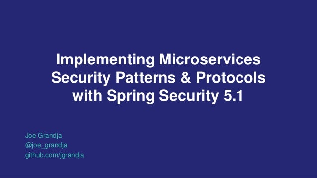 Implementing Microservices Security Patterns & Protocols with Spring Security 5.1 Joe Grandja @joe_grandja github.com/jgra...