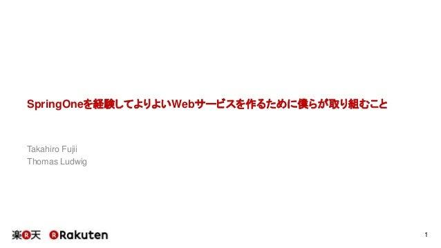SpringOneを経験してよりよいWebサービスを作るために僕らが取り組むこと Takahiro Fujii Thomas Ludwig 1