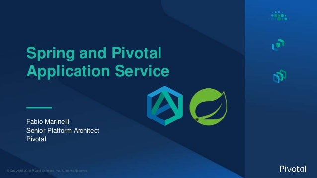 © Copyright 2018 Pivotal Software, Inc. All rights Reserved. Spring and Pivotal Application Service Fabio Marinelli Senior...