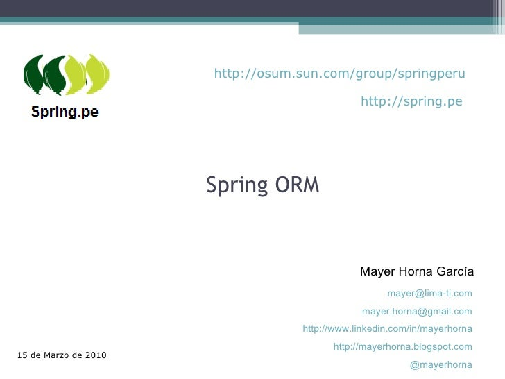 Spring ORM Mayer Horna García 15 de Marzo de 2010 [email_address] [email_address] http://www.linkedin.com/in/mayerhorna ht...