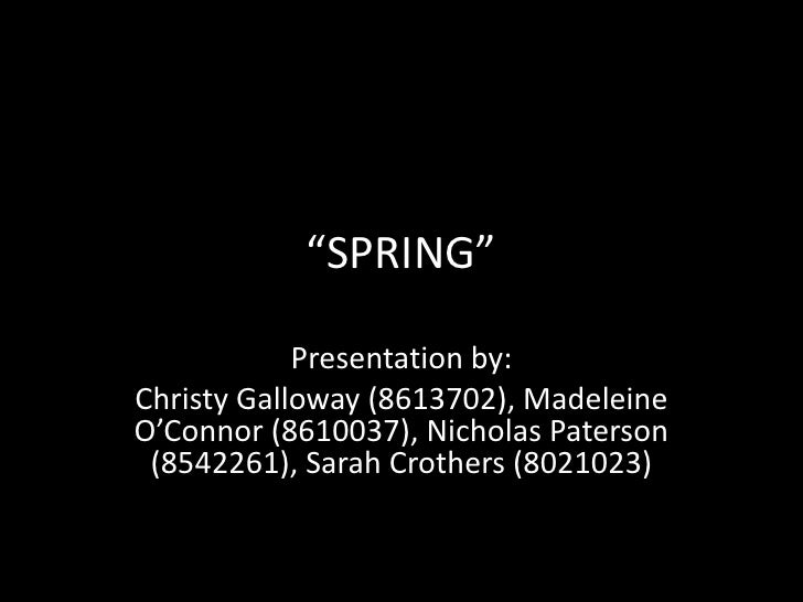 """""""SPRING""""            Presentation by:Christy Galloway (8613702), MadeleineO'Connor (8610037), Nicholas Paterson (8542261), ..."""