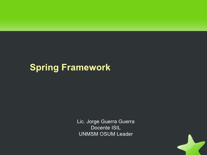 Spring Framework              Lic. Jorge Guerra Guerra                 Docente ISIL           UNMSM OSUM Leader