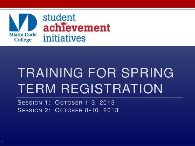 TRAINING FOR SPRING TERM REGISTRATION SESSION 1: OCTOBER 1-3, 2013 SESSION 2: OCTOBER 8-10, 2013 1