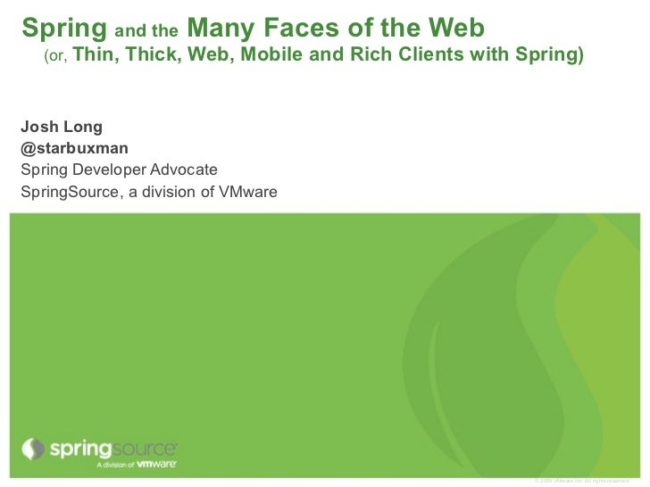 Spring and the Many Faces of the Web   (or, Thin,   Thick, Web, Mobile and Rich Clients with Spring)Josh Long@starbuxmanSp...