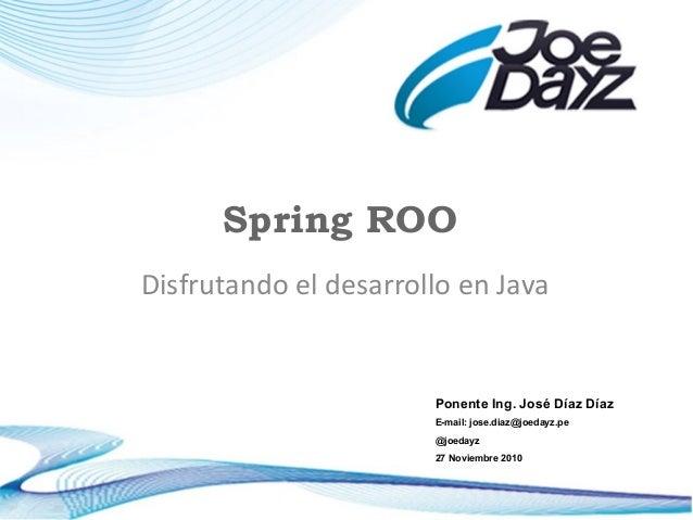 Spring ROO Disfrutando el desarrollo en Java Ponente Ing. José Díaz Díaz E-mail: jose.diaz@joedayz.pe @joedayz 27 Noviembr...