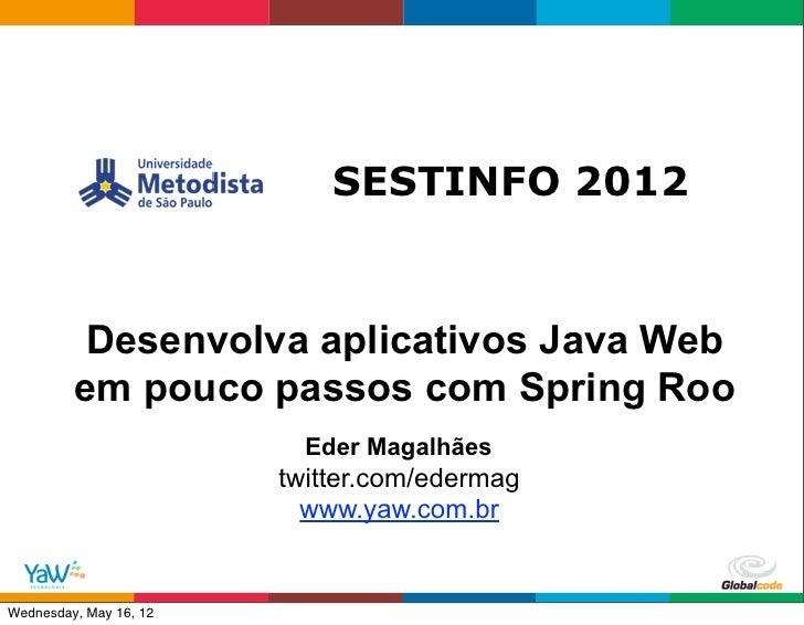 SESTINFO 2012          Desenvolva aplicativos Java Web         em pouco passos com Spring Roo                          Ede...