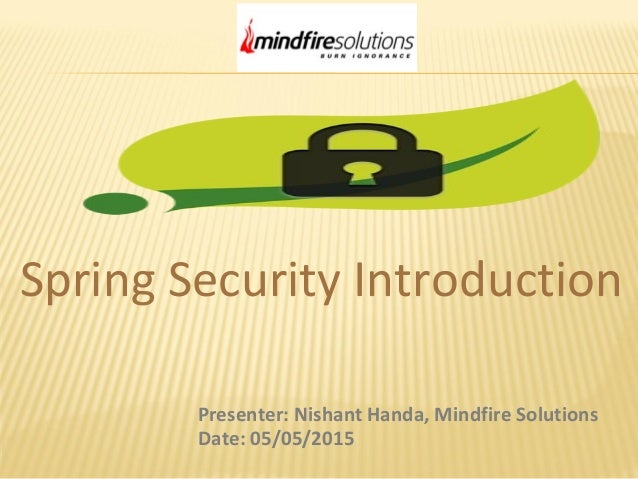 Spring Security Introduction Presenter: Nishant Handa, Mindfire Solutions Date: 05/05/2015