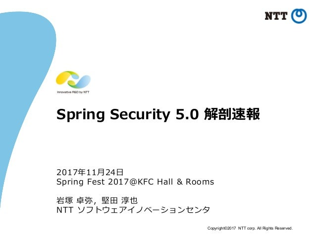 Copyright©2017 NTT corp. All Rights Reserved. Spring Security 5.0 解剖速報 2017年11⽉24⽇ Spring Fest 2017@KFC Hall & Rooms 岩塚 卓弥...