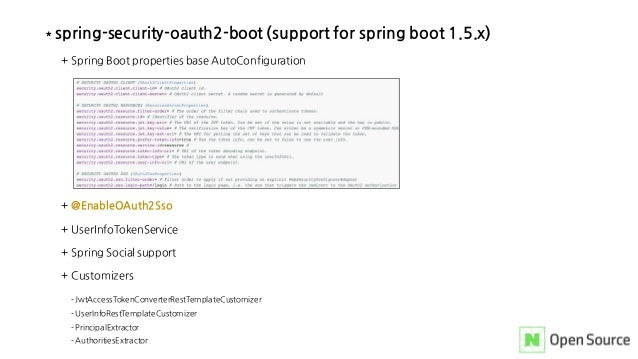 * spring-security-oauth2-boot (support for spring boot 1.5.x) + Spring Boot properties base AutoConfiguration + @EnableOAu...